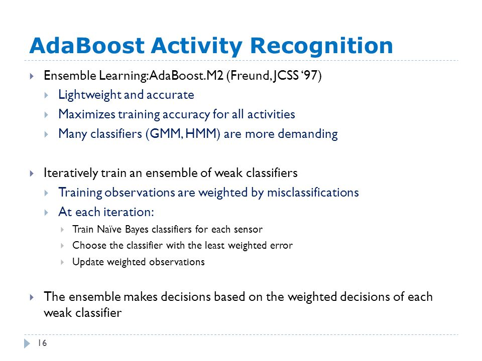 AdaBoost Activity Recognition 16  Ensemble Learning: AdaBoost.M2 (Freund, JCSS '97)  Lightweight and accurate  Maximizes training accuracy for all activities  Many classifiers (GMM, HMM) are more demanding  Iteratively train an ensemble of weak classifiers  Training observations are weighted by misclassifications  At each iteration:  Train Naïve Bayes classifiers for each sensor  Choose the classifier with the least weighted error  Update weighted observations  The ensemble makes decisions based on the weighted decisions of each weak classifier