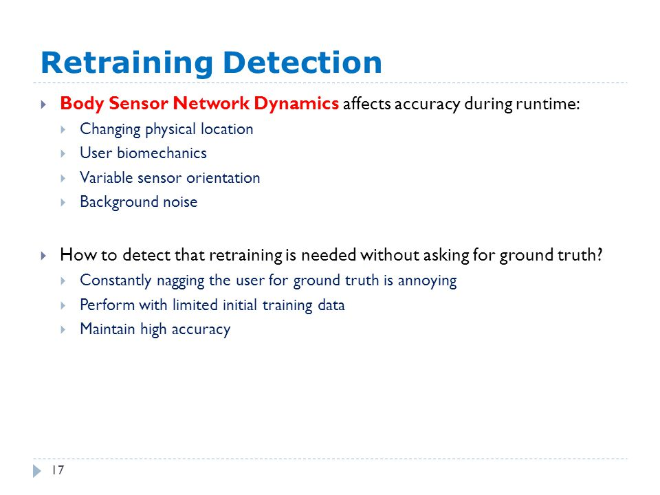 Retraining Detection 17  Body Sensor Network Dynamics affects accuracy during runtime:  Changing physical location  User biomechanics  Variable sensor orientation  Background noise  How to detect that retraining is needed without asking for ground truth.