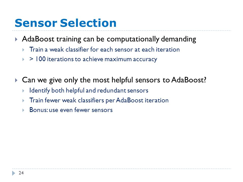 Sensor Selection 24  AdaBoost training can be computationally demanding  Train a weak classifier for each sensor at each iteration  > 100 iterations to achieve maximum accuracy  Can we give only the most helpful sensors to AdaBoost.