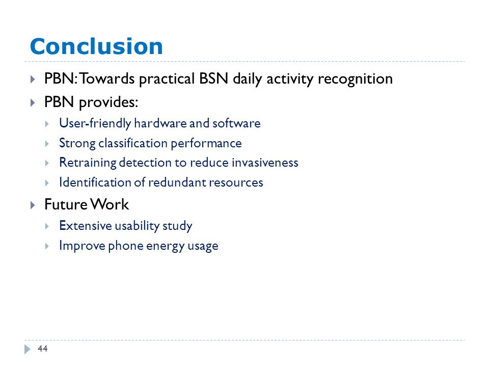 Conclusion 44  PBN: Towards practical BSN daily activity recognition  PBN provides:  User-friendly hardware and software  Strong classification performance  Retraining detection to reduce invasiveness  Identification of redundant resources  Future Work  Extensive usability study  Improve phone energy usage
