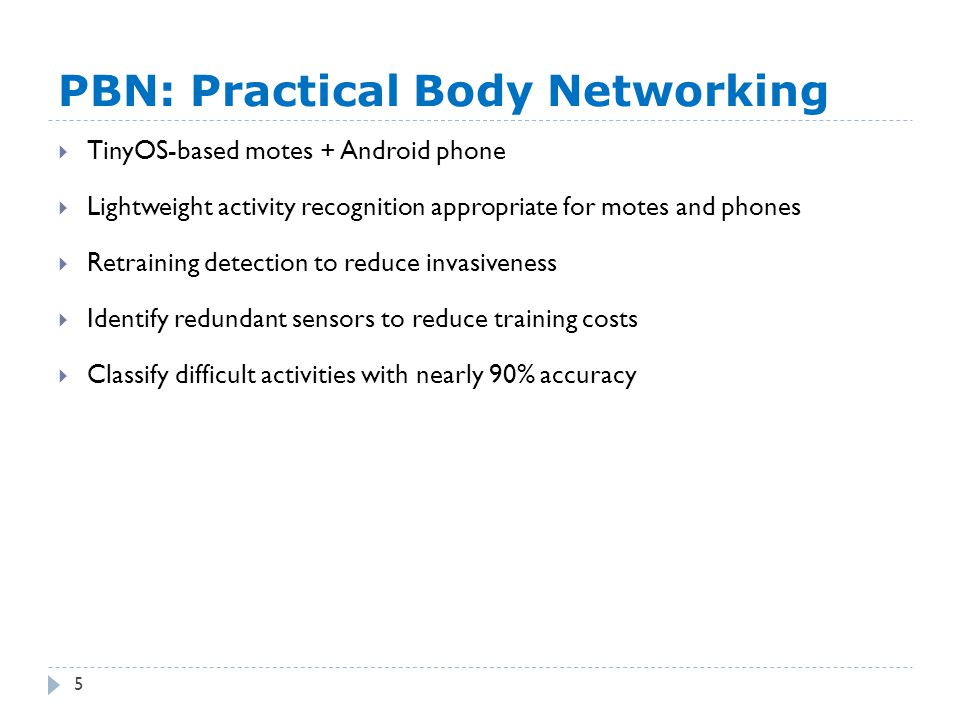 PBN: Practical Body Networking 5  TinyOS-based motes + Android phone  Lightweight activity recognition appropriate for motes and phones  Retraining detection to reduce invasiveness  Identify redundant sensors to reduce training costs  Classify difficult activities with nearly 90% accuracy