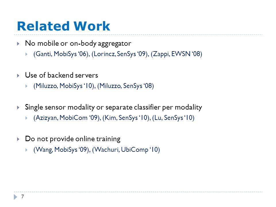 Related Work 7  No mobile or on-body aggregator  (Ganti, MobiSys '06), (Lorincz, SenSys '09), (Zappi, EWSN '08)  Use of backend servers  (Miluzzo, MobiSys '10), (Miluzzo, SenSys '08)  Single sensor modality or separate classifier per modality  (Azizyan, MobiCom '09), (Kim, SenSys '10), (Lu, SenSys '10)  Do not provide online training  (Wang, MobiSys '09), (Wachuri, UbiComp '10)
