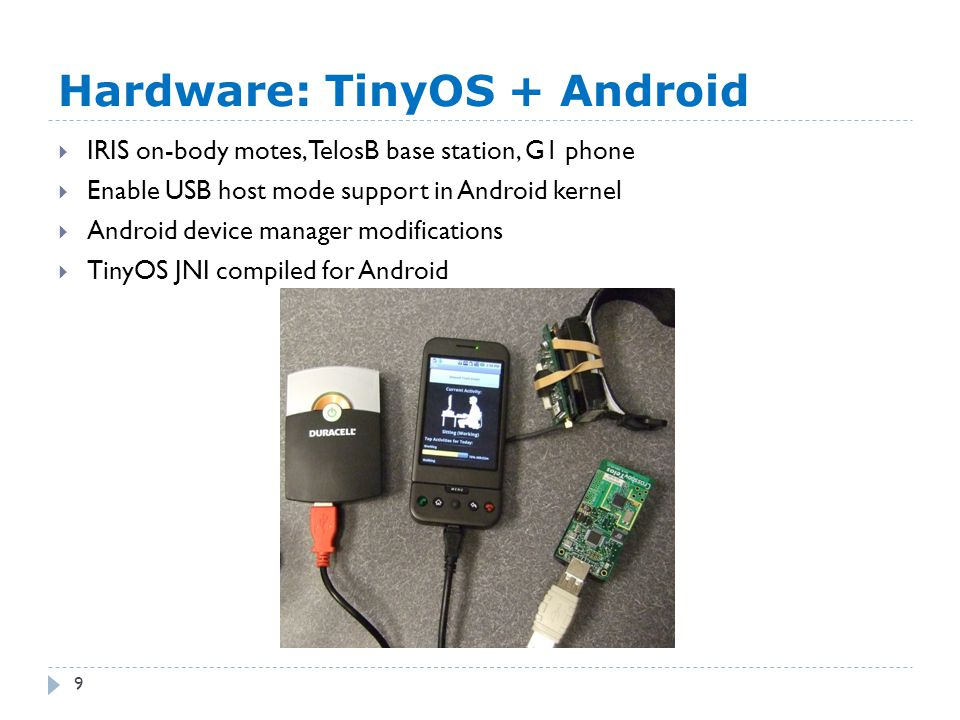 Hardware: TinyOS + Android 9  IRIS on-body motes, TelosB base station, G1 phone  Enable USB host mode support in Android kernel  Android device man