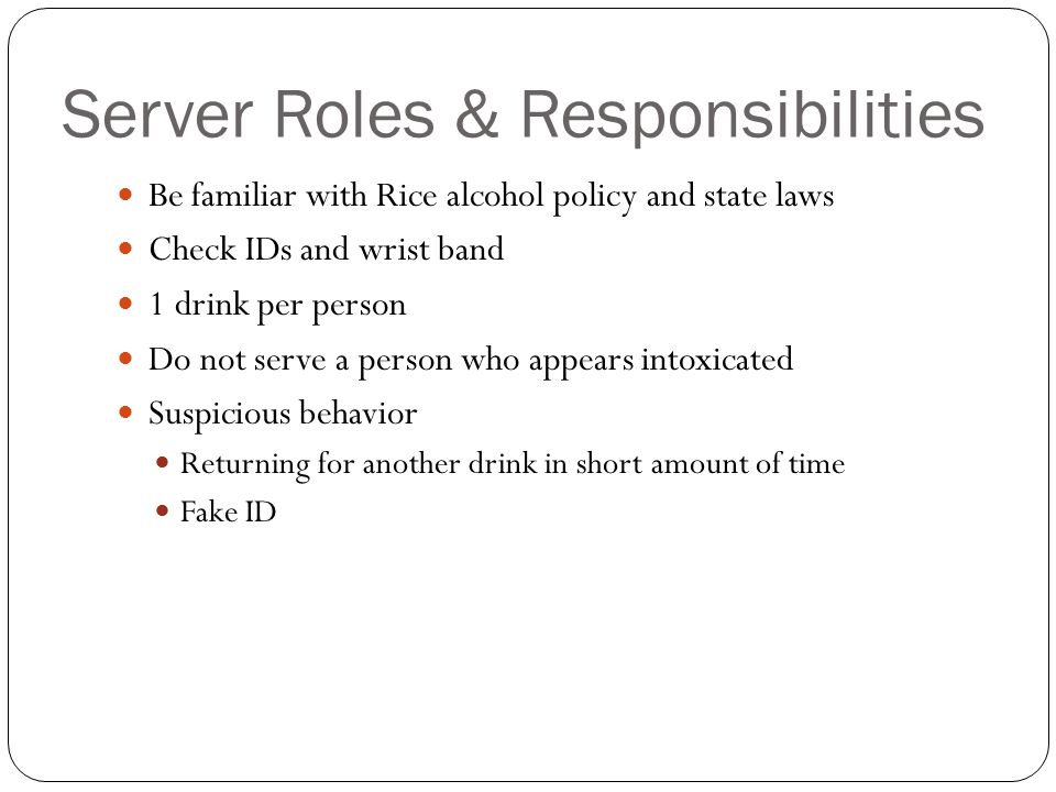 Server Roles & Responsibilities Be familiar with Rice alcohol policy and state laws Check IDs and wrist band 1 drink per person Do not serve a person who appears intoxicated Suspicious behavior Returning for another drink in short amount of time Fake ID