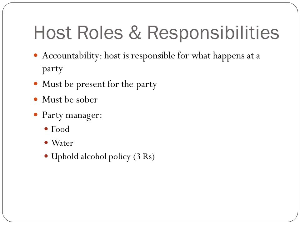 Host Roles & Responsibilities Accountability: host is responsible for what happens at a party Must be present for the party Must be sober Party manager: Food Water Uphold alcohol policy (3 Rs)