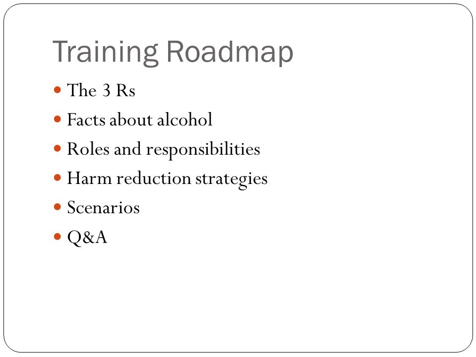 Training Roadmap The 3 Rs Facts about alcohol Roles and responsibilities Harm reduction strategies Scenarios Q&A