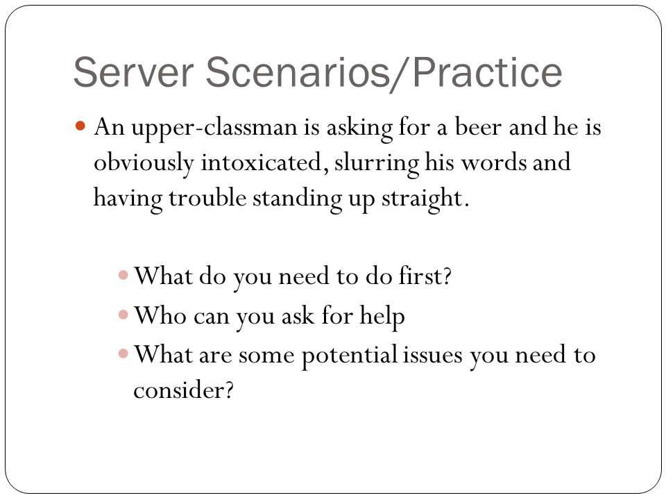 Server Scenarios/Practice An upper-classman is asking for a beer and he is obviously intoxicated, slurring his words and having trouble standing up straight.