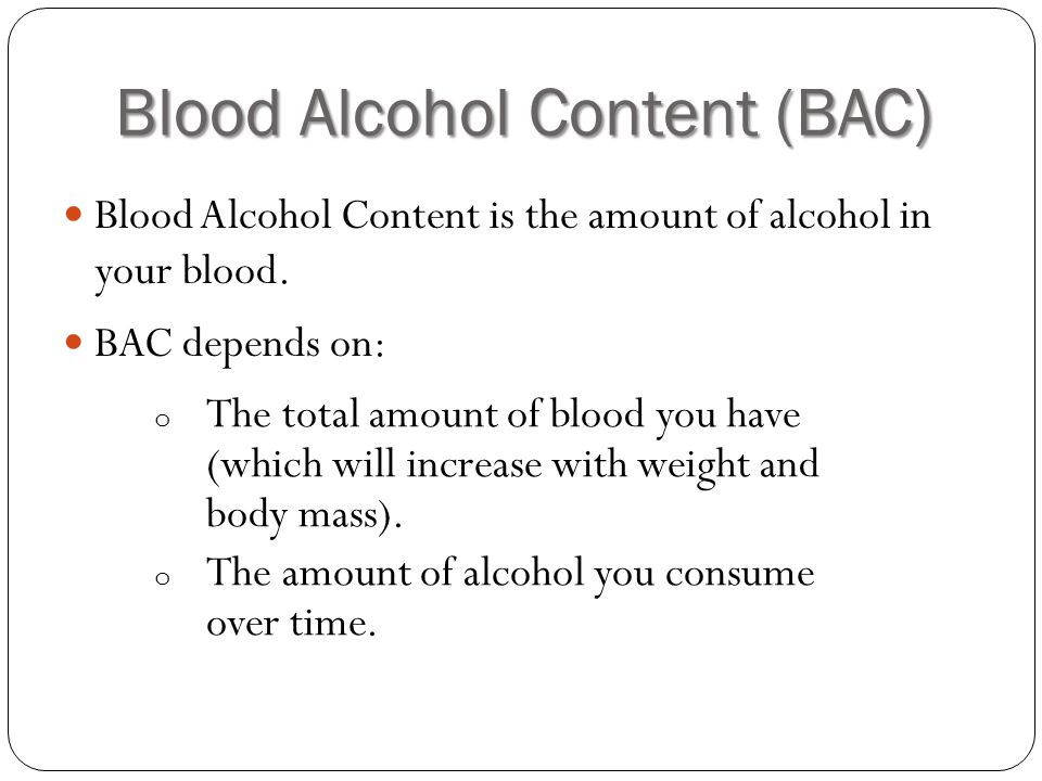 Blood Alcohol Content (BAC) Blood Alcohol Content is the amount of alcohol in your blood.
