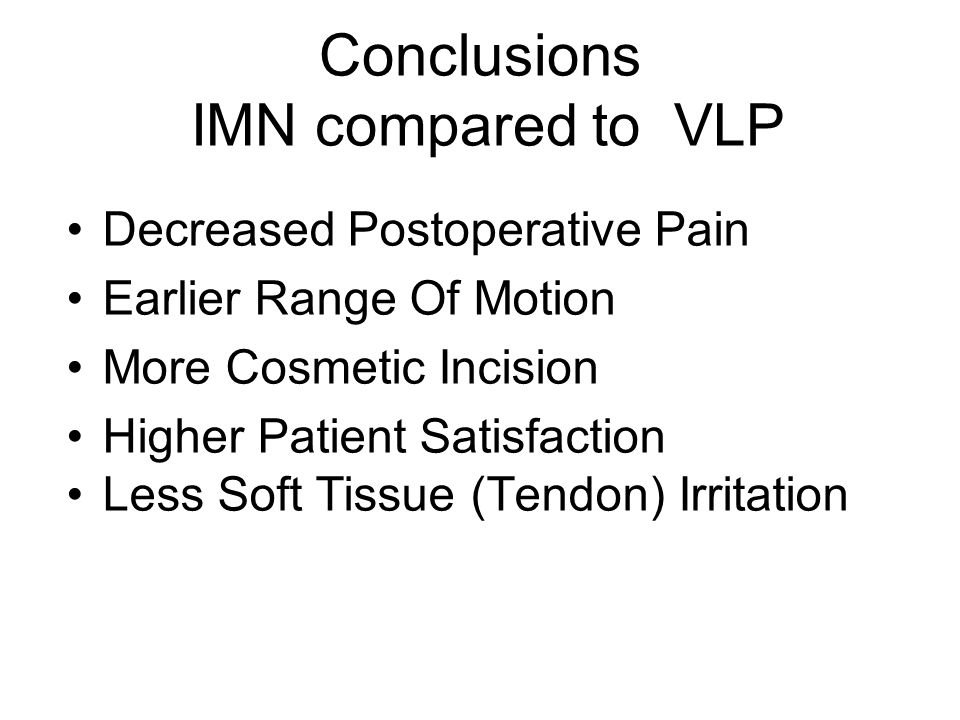 Conclusions IMN compared to VLP Decreased Postoperative Pain Earlier Range Of Motion More Cosmetic Incision Higher Patient Satisfaction Less Soft Tissue (Tendon) Irritation