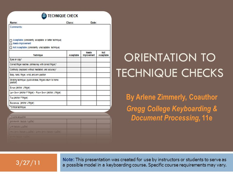 3/27/11 ORIENTATION TO TECHNIQUE CHECKS By Arlene Zimmerly, Coauthor Gregg College Keyboarding & Document Processing, 11e Note: This presentation was created for use by instructors or students to serve as a possible model in a keyboarding course.
