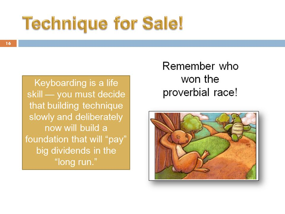 16 Keyboarding is a life skill — you must decide that building technique slowly and deliberately now will build a foundation that will pay big dividends in the long run. Remember who won the proverbial race!