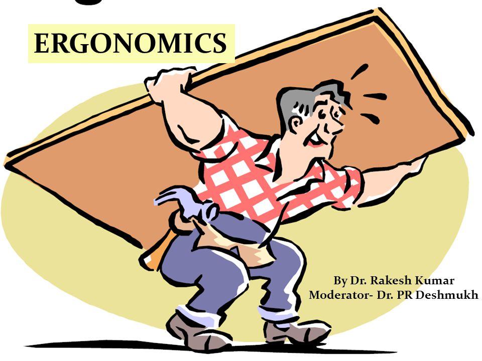 By Dr. Rakesh Kumar Moderator- Dr. PR Deshmukh ERGONOMICS