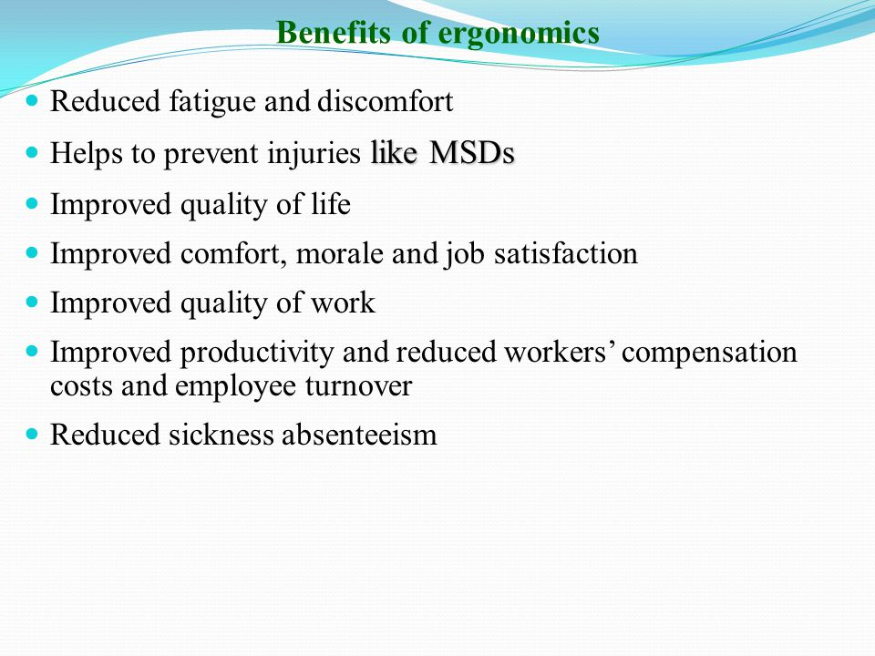 Benefits of ergonomics Reduced fatigue and discomfort like MSDs Helps to prevent injuries like MSDs Improved quality of life Improved comfort, morale and job satisfaction Improved quality of work Improved productivity and reduced workers' compensation costs and employee turnover Reduced sickness absenteeism