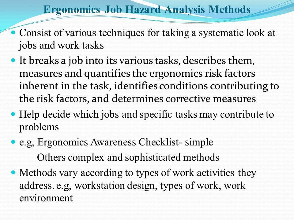 Ergonomics Job Hazard Analysis Methods Consist of various techniques for taking a systematic look at jobs and work tasks It breaks a job into its various tasks, describes them, measures and quantifies the ergonomics risk factors inherent in the task, identifies conditions contributing to the risk factors, and determines corrective measures Help decide which jobs and specific tasks may contribute to problems e.g, Ergonomics Awareness Checklist- simple Others complex and sophisticated methods Methods vary according to types of work activities they address.