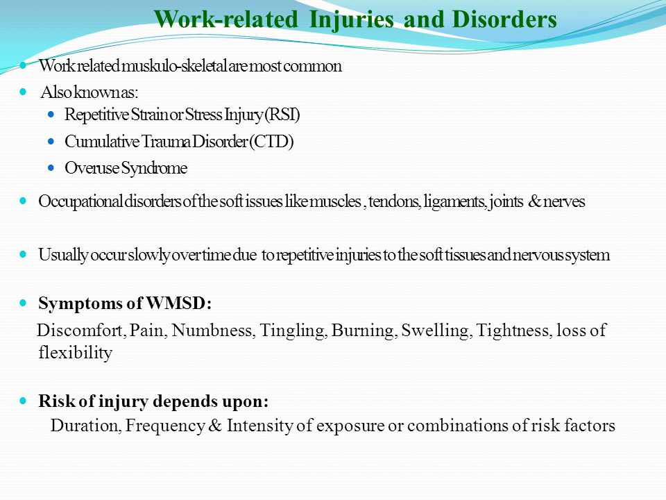 Work-related Injuries and Disorders Work related muskulo-skeletal are most common Also known as: Repetitive Strain or Stress Injury (RSI) Cumulative Trauma Disorder (CTD) Overuse Syndrome Occupational disorders of the soft issues like muscles, tendons, ligaments, joints & nerves Usually occur slowly over time due to repetitive injuries to the soft tissues and nervous system Symptoms of WMSD: Discomfort, Pain, Numbness, Tingling, Burning, Swelling, Tightness, loss of flexibility Risk of injury depends upon: Duration, Frequency & Intensity of exposure or combinations of risk factors