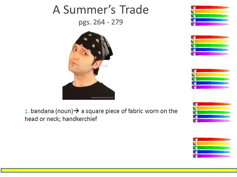 A Summer's Trade pgs. 264 - 279 1. bandana (noun)  a square piece of fabric worn on the head or neck; handkerchief