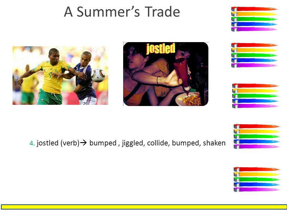 A Summer's Trade 4. jostled (verb)  bumped, jiggled, collide, bumped, shaken