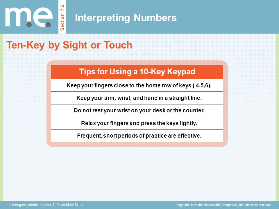 Interpreting Numbers Ten-Key by Sight or Touch Section 7.2 Tips for Using a 10-Key Keypad Keep your fingers close to the home row of keys ( 4,5,6). Ke