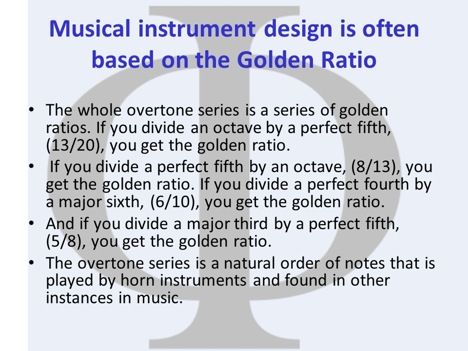Musical instrument design is often based on the Golden Ratio The whole overtone series is a series of golden ratios. If you divide an octave by a perf