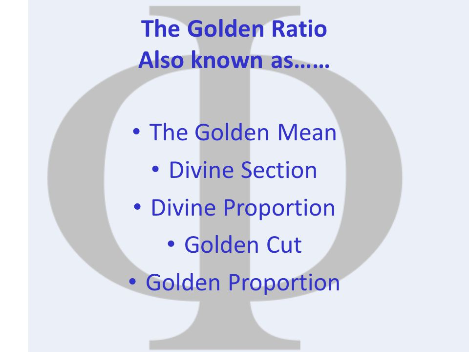 The Golden Ratio Also known as…… The Golden Mean Divine Section Divine Proportion Golden Cut Golden Proportion