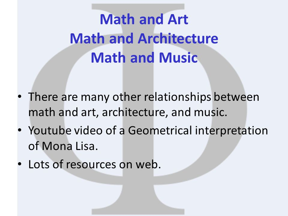 Math and Art Math and Architecture Math and Music There are many other relationships between math and art, architecture, and music. Youtube video of a