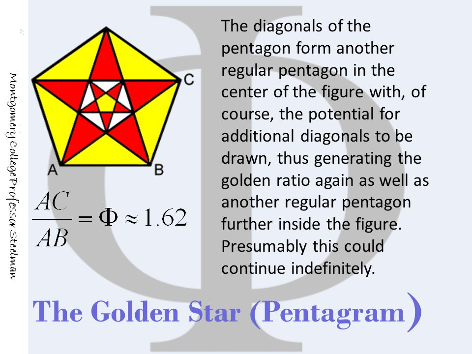 The Golden Star (Pentagram ) Montgomery College Professor Steelman The diagonals of the pentagon form another regular pentagon in the center of the figure with, of course, the potential for additional diagonals to be drawn, thus generating the golden ratio again as well as another regular pentagon further inside the figure.