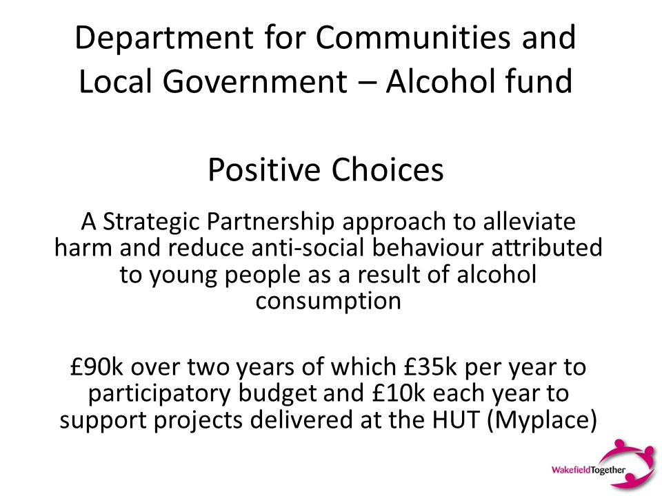 Department for Communities and Local Government – Alcohol fund Positive Choices A Strategic Partnership approach to alleviate harm and reduce anti-soc