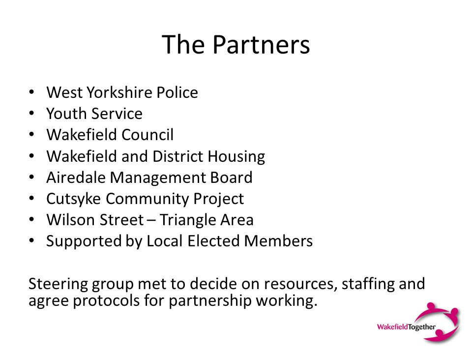The Partners West Yorkshire Police Youth Service Wakefield Council Wakefield and District Housing Airedale Management Board Cutsyke Community Project Wilson Street – Triangle Area Supported by Local Elected Members Steering group met to decide on resources, staffing and agree protocols for partnership working.