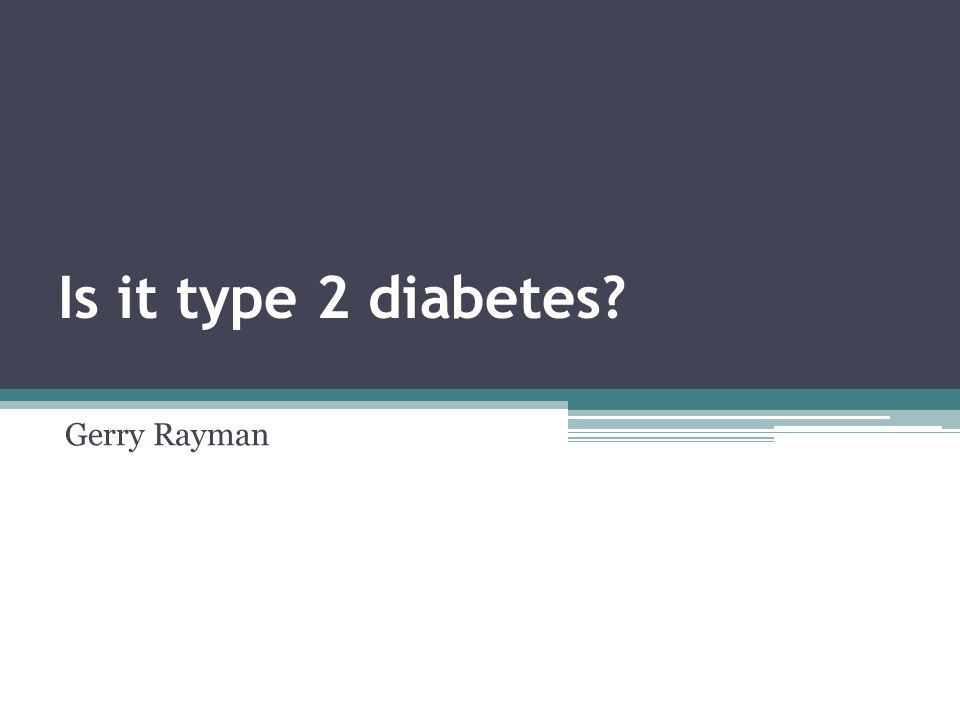 Is it type 2 diabetes? Gerry Rayman