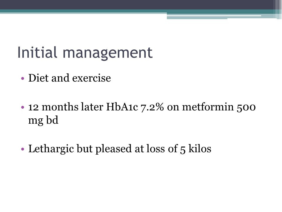 Diet and exercise 12 months later HbA1c 7.2% on metformin 500 mg bd Lethargic but pleased at loss of 5 kilos Initial management