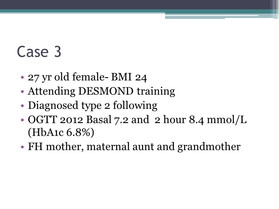 Case 3 27 yr old female- BMI 24 Attending DESMOND training Diagnosed type 2 following OGTT 2012 Basal 7.2 and 2 hour 8.4 mmol/L (HbA1c 6.8%) FH mother