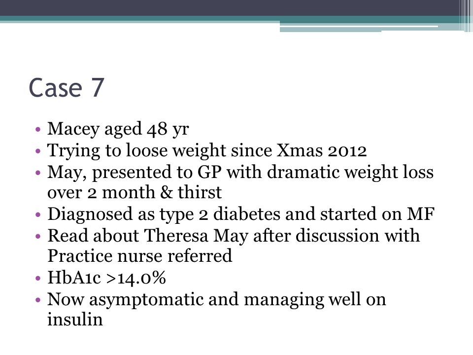 Case 7 Macey aged 48 yr Trying to loose weight since Xmas 2012 May, presented to GP with dramatic weight loss over 2 month & thirst Diagnosed as type