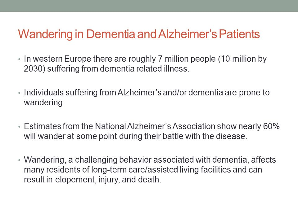 Wandering in Dementia and Alzheimer's Patients In western Europe there are roughly 7 million people (10 million by 2030) suffering from dementia related illness.