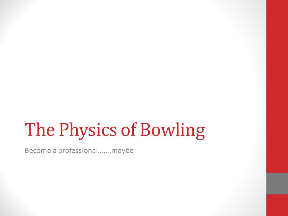 The Physics of Bowling Become a professional…….maybe