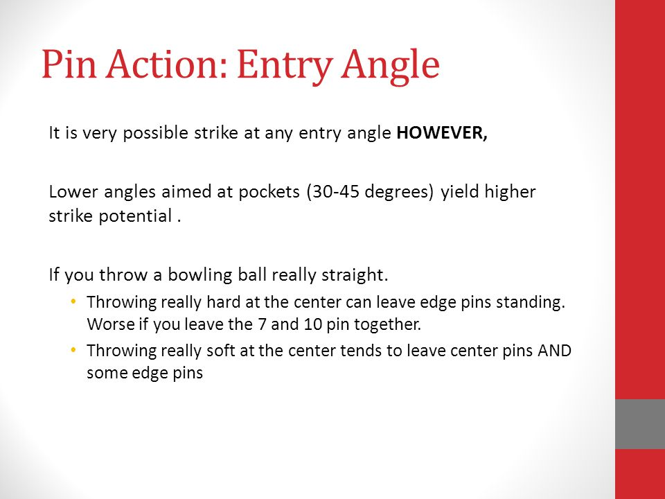 Pin Action: Entry Angle It is very possible strike at any entry angle HOWEVER, Lower angles aimed at pockets (30-45 degrees) yield higher strike poten