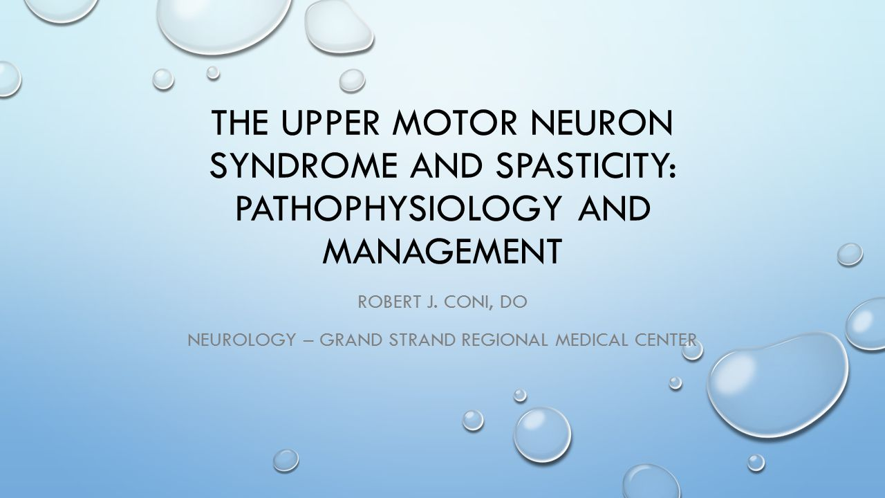 THE UPPER MOTOR NEURON SYNDROME AND SPASTICITY: PATHOPHYSIOLOGY AND MANAGEMENT ROBERT J. CONI, DO NEUROLOGY – GRAND STRAND REGIONAL MEDICAL CENTER