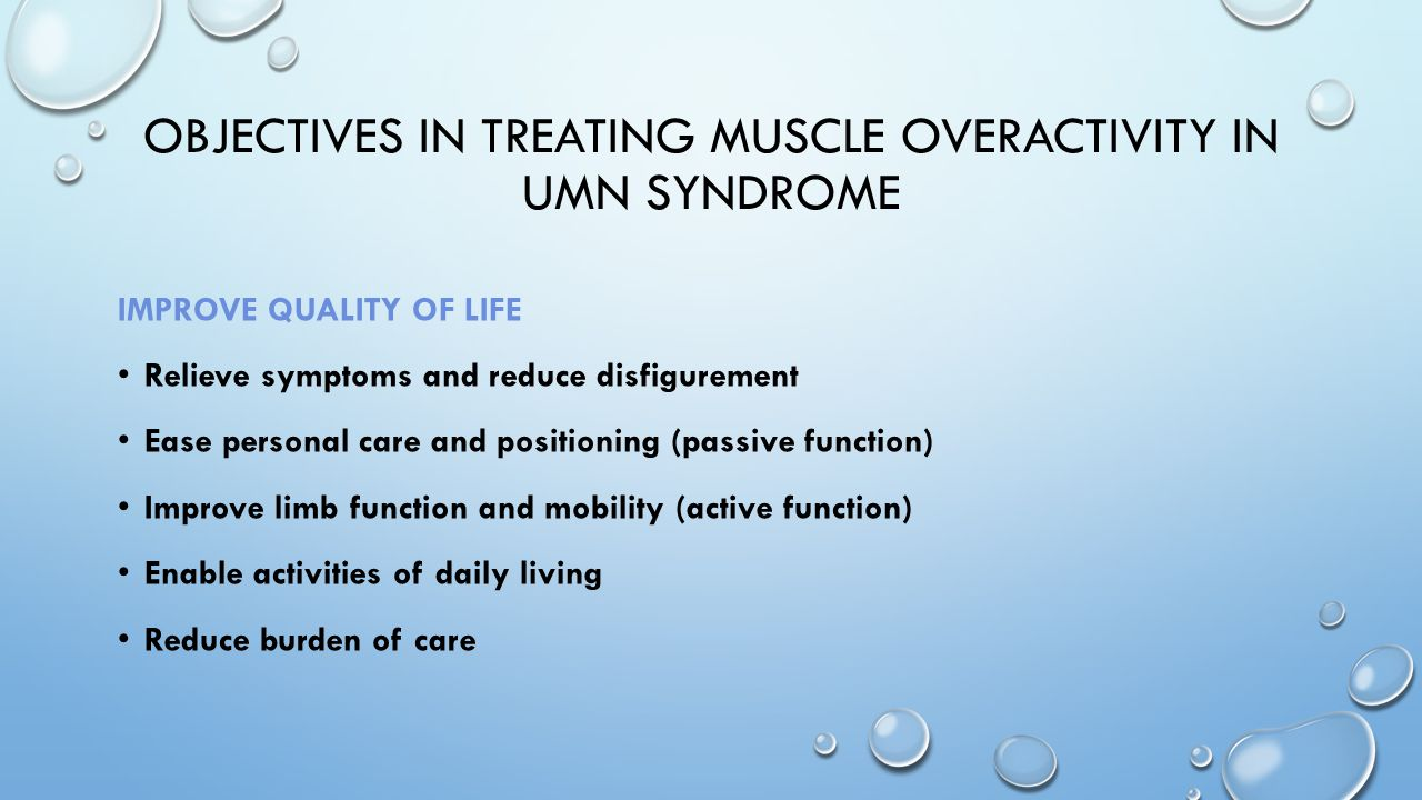 OBJECTIVES IN TREATING MUSCLE OVERACTIVITY IN UMN SYNDROME IMPROVE QUALITY OF LIFE Relieve symptoms and reduce disfigurement Ease personal care and po