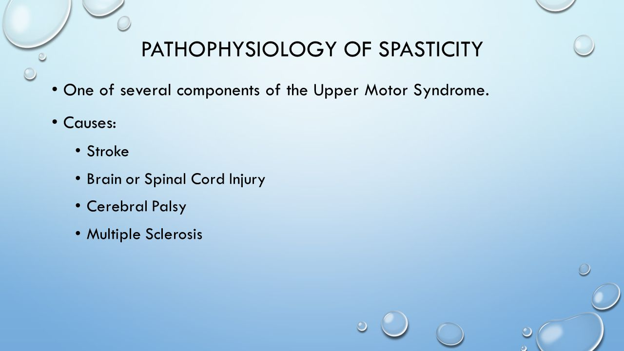 PATHOPHYSIOLOGY OF SPASTICITY One of several components of the Upper Motor Syndrome. Causes: Stroke Brain or Spinal Cord Injury Cerebral Palsy Multipl