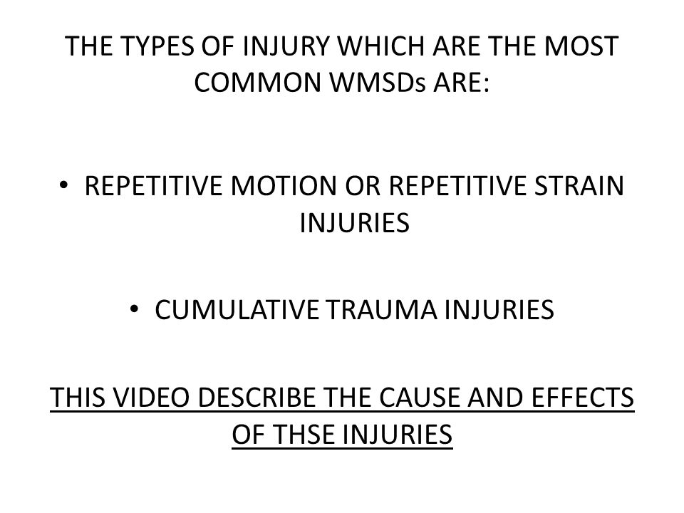 THE TYPES OF INJURY WHICH ARE THE MOST COMMON WMSDs ARE: REPETITIVE MOTION OR REPETITIVE STRAIN INJURIES CUMULATIVE TRAUMA INJURIES THIS VIDEO DESCRIBE THE CAUSE AND EFFECTS OF THSE INJURIES