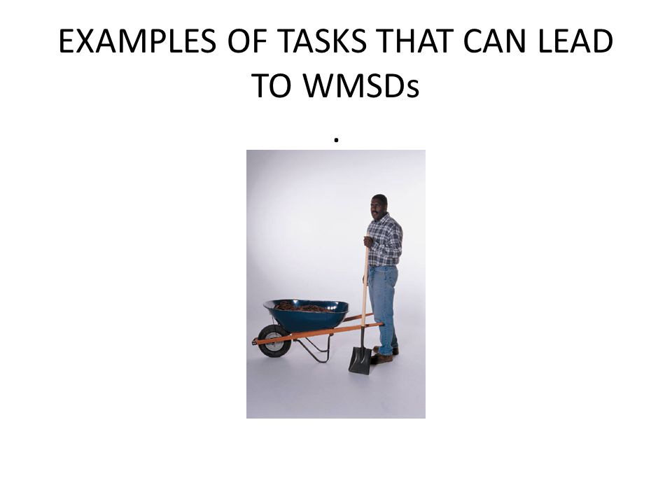 EXAMPLES OF TASKS THAT CAN LEAD TO WMSDs.