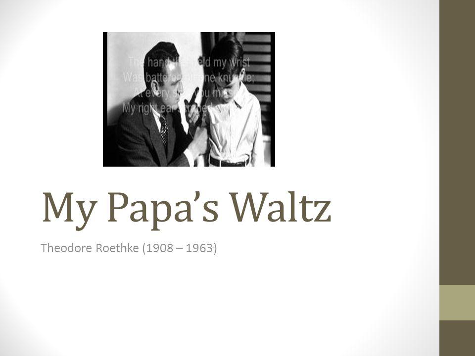 My Papa's Waltz Theodore Roethke (1908 – 1963)
