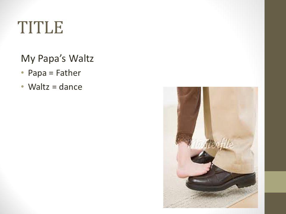 TITLE My Papa's Waltz Papa = Father Waltz = dance