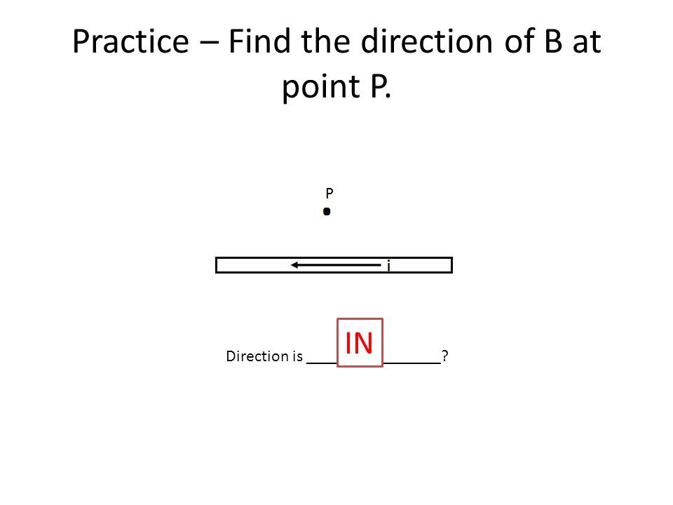 Practice – Find the direction of B at point P. Direction is ________________ IN