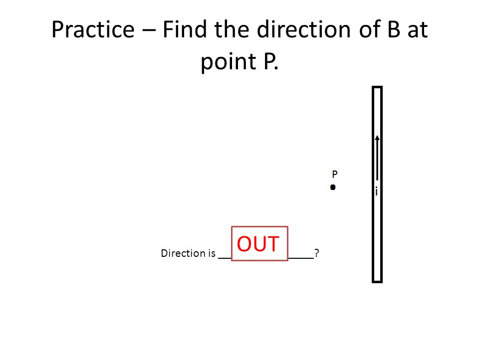 Practice – Find the direction of B at point P. Direction is ________________ OUT