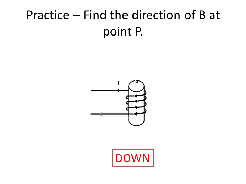 Practice – Find the direction of B at point P. Direction is ________________ DOWN