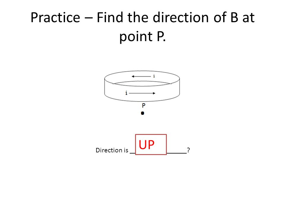 Practice – Find the direction of B at point P. Direction is ________________ UP