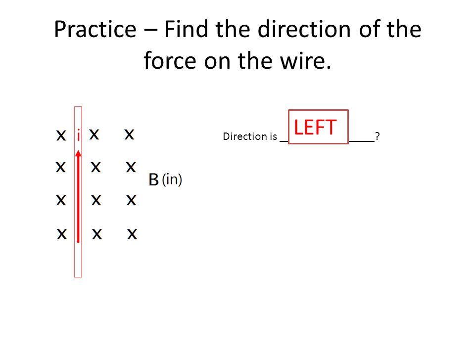 Practice – Find the direction of the force on the wire. Direction is ________________ LEFT