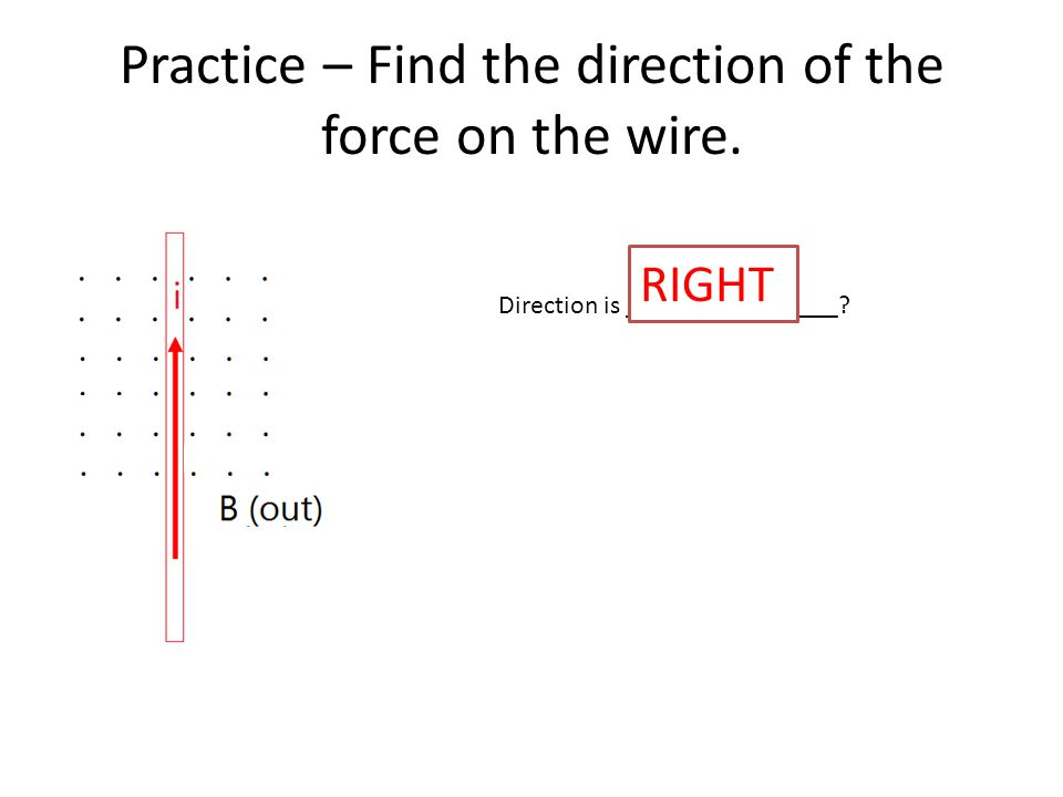 Practice – Find the direction of the force on the wire. Direction is ________________ RIGHT