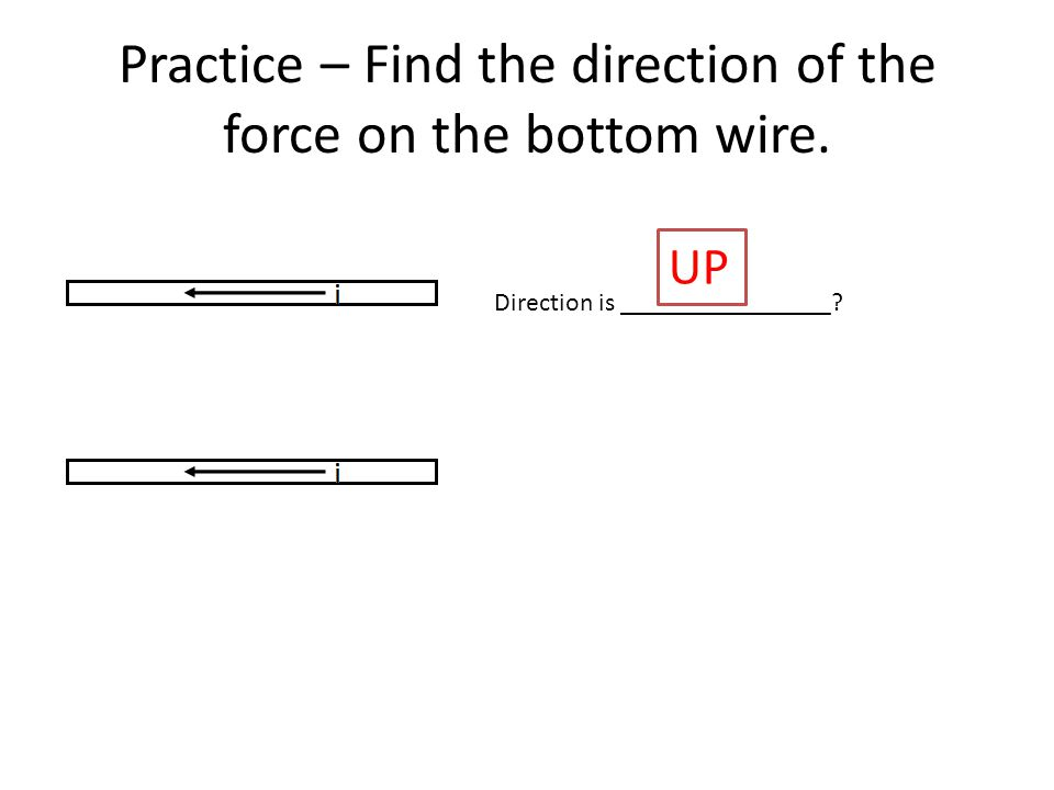 Practice – Find the direction of the force on the bottom wire. Direction is ________________ UP