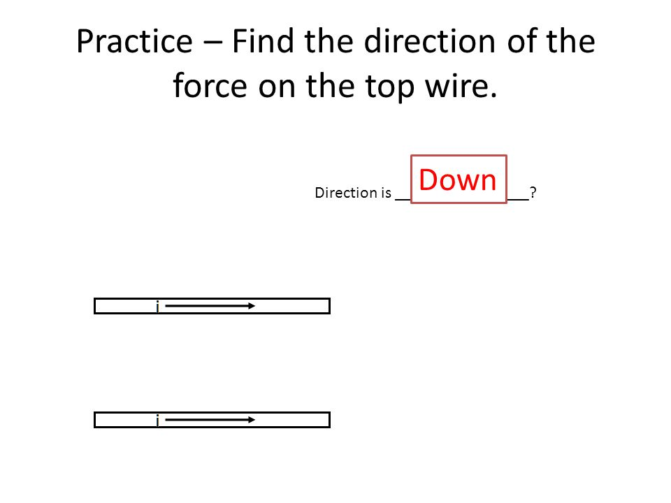 Practice – Find the direction of the force on the top wire. Direction is ________________ Down